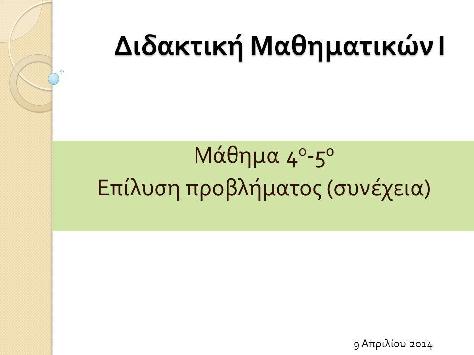 Διδακτική Μαθηματικών Ι 9 Απριλίου 2014 Μάθημα 4 ο -5 ο Επίλυση προβλήματος ( συνέχεια )