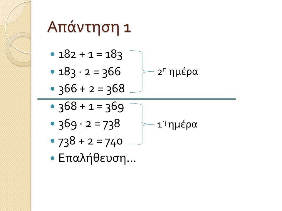 Απάντηση 1 182 + 1 = 183 183  2 = 366 366 + 2 = 368 368 + 1 = 369 369  2 = 738 738 + 2 = 740 Επαλήθευση… 2 η ημέρα 1 η ημέρα