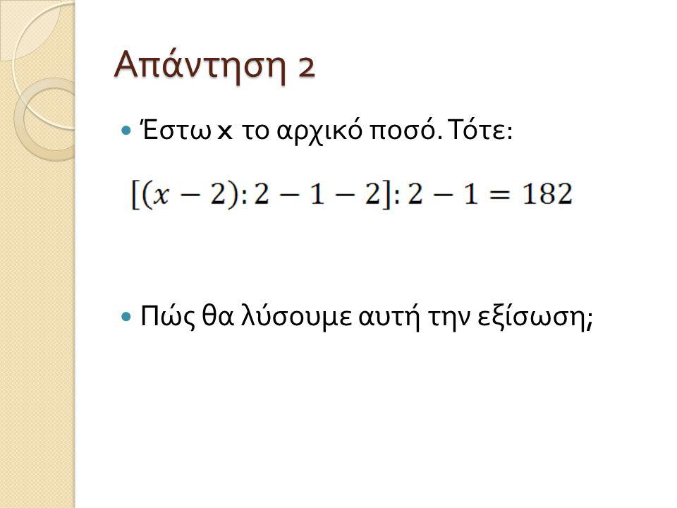 Απάντηση 2 Έστω x το αρχικό ποσό. Τότε : Πώς θα λύσουμε αυτή την εξίσωση ;