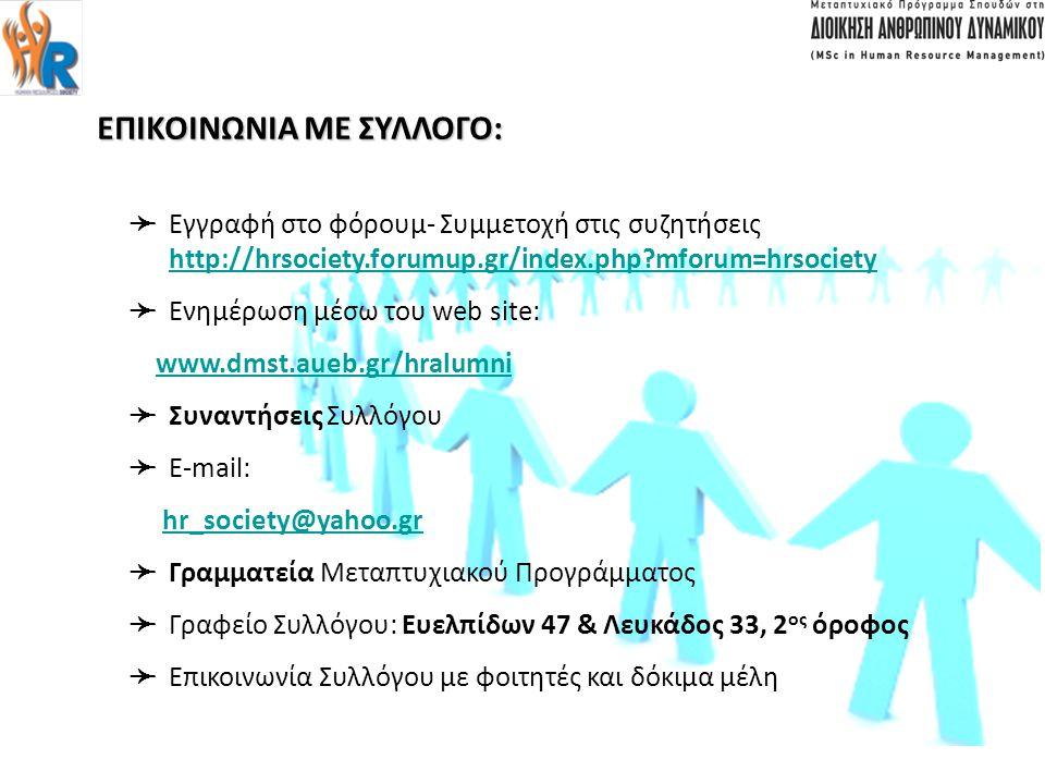 WEB SITE ΕΠΙΚΟΙΝΩΝΙΑ ΜΕ ΣΥΛΛΟΓΟ: ➛Ε➛Ε γγραφή στο φόρουμ- Συμμετοχή στις συζητήσεις http://hrsociety.forumup.gr/index.php mforum=hrsociety ➛Ε➛Ε νημέρωση μέσω του web site: www.dmst.aueb.gr/hralumni ➛Σ➛Σ υναντήσεις Συλλόγου ➛E➛E -mail: hr_society@yahoo.gr ➛Γ➛Γ ραμματεία Μεταπτυχιακού Προγράμματος ➛Γ➛Γ ραφείο Συλλόγου: Ευελπίδων 47 & Λευκάδος 33, 2 ος όροφος ➛Ε➛Ε πικοινωνία Συλλόγου με φοιτητές και δόκιμα μέλη