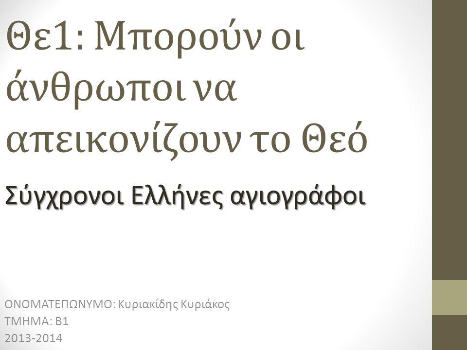 Θε1: Μπορούν οι άνθρωποι να απεικονίζουν το Θεό ΟΝΟΜΑΤΕΠΩΝΥΜΟ: Κυριακίδης Κυριάκος ΤΜΗΜΑ: Β1 2013-2014 Σύγχρονοι Ελλήνες αγιογράφοι