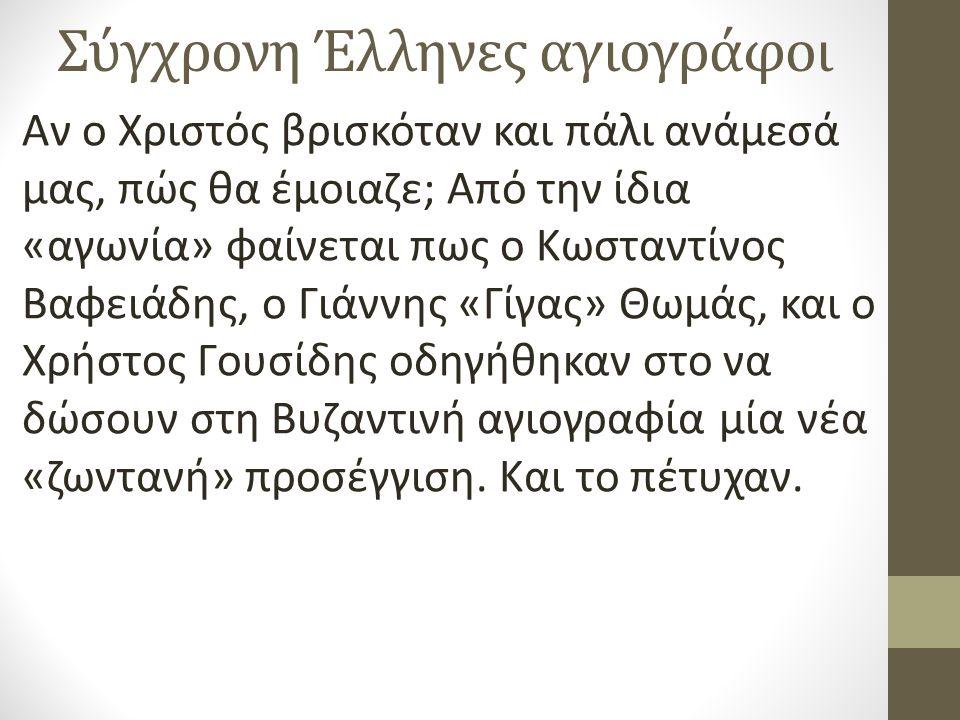 Σύγχρονη Έλληνες αγιογράφοι Αν ο Χριστός βρισκόταν και πάλι ανάμεσά μας, πώς θα έμοιαζε; Από την ίδια «αγωνία» φαίνεται πως ο Κωσταντίνος Βαφειάδης, o Γιάννης «Γίγας» Θωμάς, και ο Χρήστος Γουσίδης οδηγήθηκαν στο να δώσουν στη Βυζαντινή αγιογραφία μία νέα «ζωντανή» προσέγγιση.