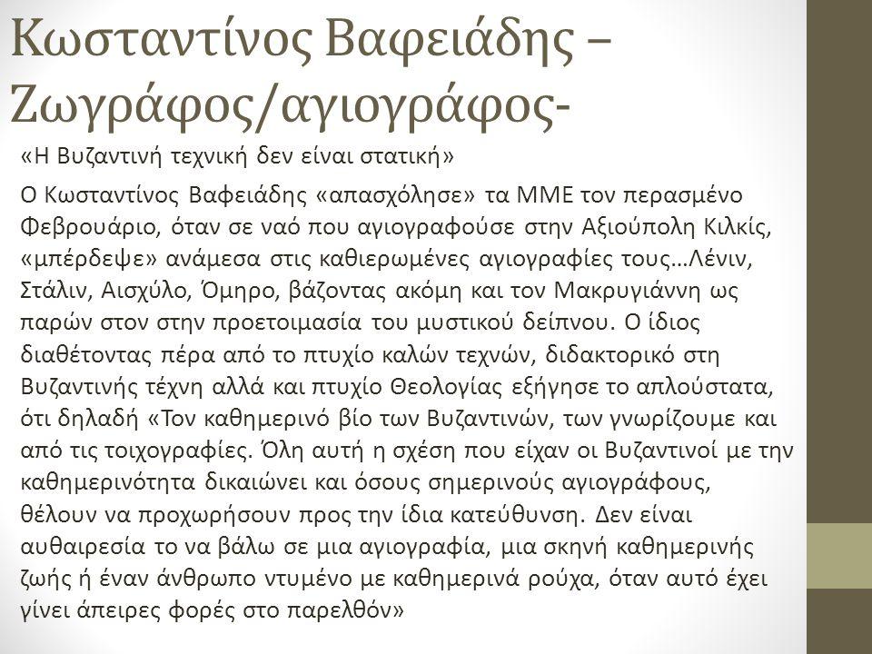 Κωσταντίνος Βαφειάδης – Ζωγράφος/αγιογράφος- «Η Βυζαντινή τεχνική δεν είναι στατική» Ο Κωσταντίνος Βαφειάδης «απασχόλησε» τα ΜΜΕ τον περασμένο Φεβρουάριο, όταν σε ναό που αγιογραφούσε στην Αξιούπολη Κιλκίς, «μπέρδεψε» ανάμεσα στις καθιερωμένες αγιογραφίες τους…Λένιν, Στάλιν, Αισχύλο, Όμηρο, βάζοντας ακόμη και τον Μακρυγιάννη ως παρών στον στην προετοιμασία του μυστικού δείπνου.