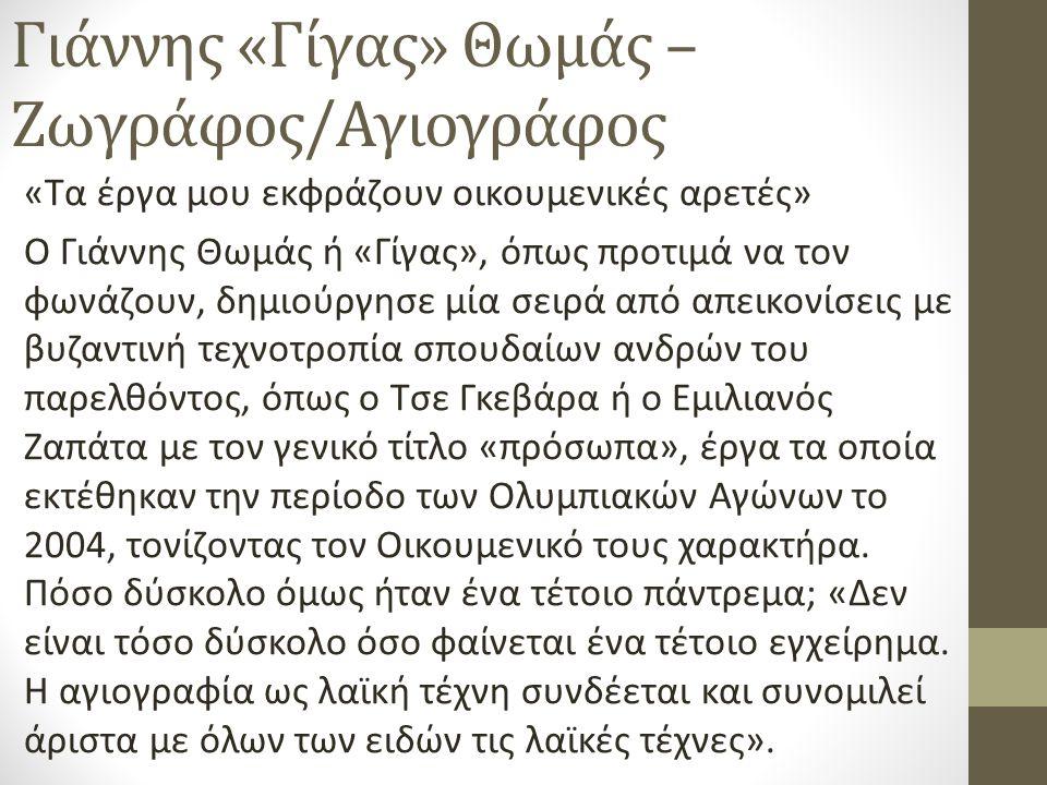 Γιάννης «Γίγας» Θωμάς – Ζωγράφος/Αγιογράφος «Τα έργα μου εκφράζουν οικουμενικές αρετές» Ο Γιάννης Θωμάς ή «Γίγας», όπως προτιμά να τον φωνάζουν, δημιούργησε μία σειρά από απεικονίσεις με βυζαντινή τεχνοτροπία σπουδαίων ανδρών του παρελθόντος, όπως ο Τσε Γκεβάρα ή ο Εμιλιανός Ζαπάτα με τον γενικό τίτλο «πρόσωπα», έργα τα οποία εκτέθηκαν την περίοδο των Ολυμπιακών Αγώνων το 2004, τονίζοντας τον Οικουμενικό τους χαρακτήρα.