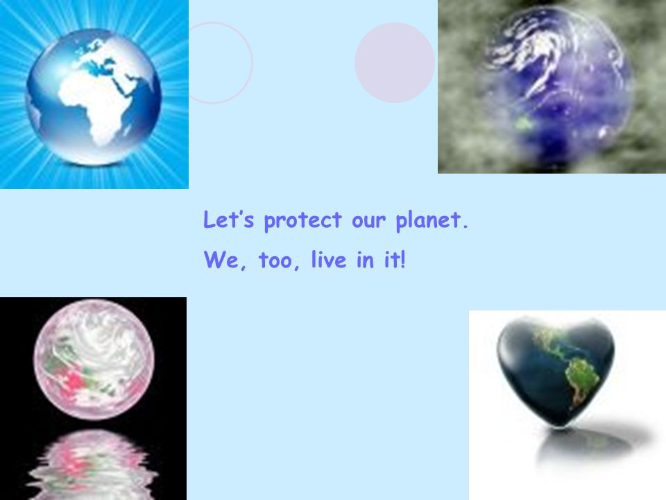 Let's protect our planet. We, too, live in it!