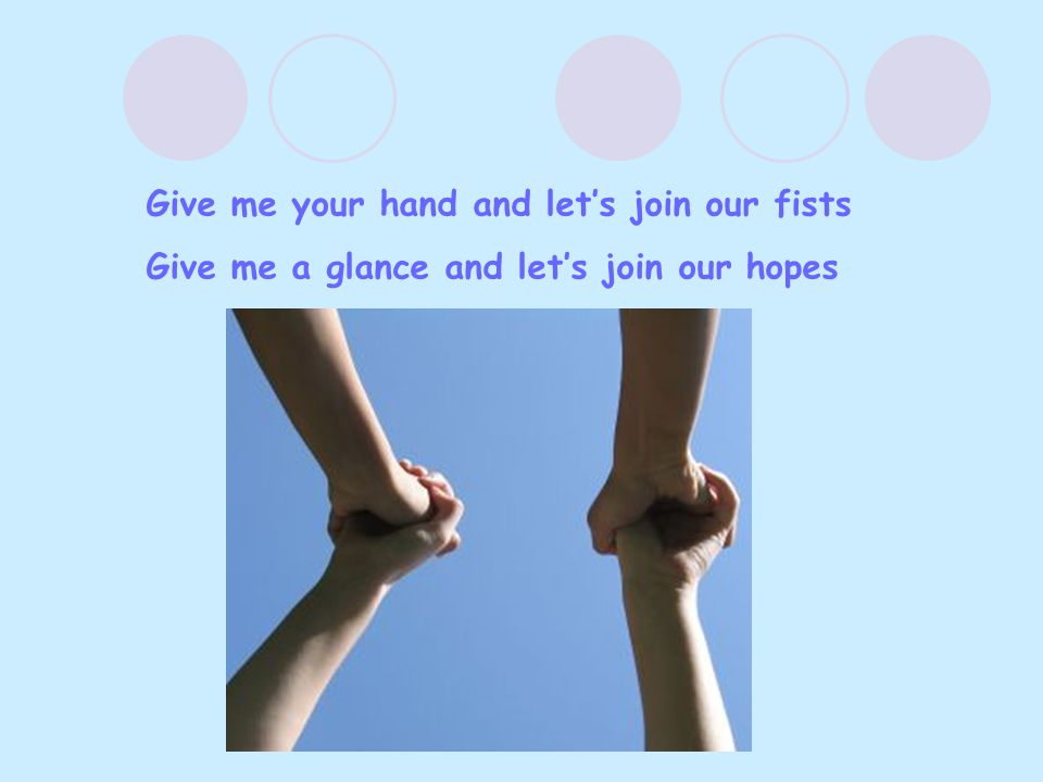 Give me your hand and let's join our fists Give me a glance and let's join our hopes