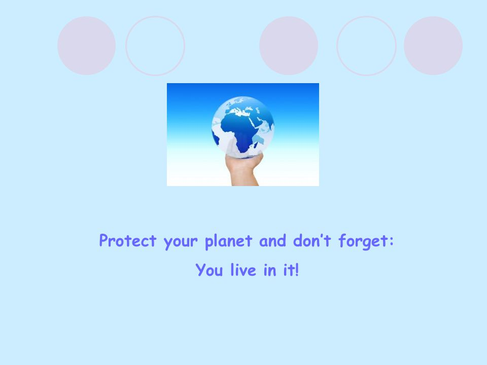 Protect your planet and don't forget: You live in it!