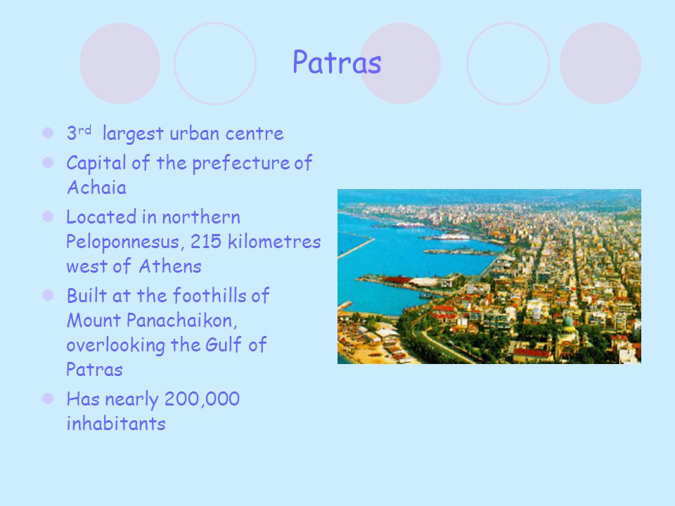 Patras 3 rd largest urban centre Capital of the prefecture of Achaia Located in northern Peloponnesus, 215 kilometres west of Athens Built at the foot