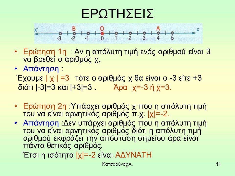 Κατσαούνος Α.11 ΕΡΩΤΗΣΕΙΣ Ερώτηση 1η : Αν η απόλυτη τιμή ενός αριθμού είναι 3 να βρεθεί ο αριθμός χ. Απάντηση : Έχουμε | χ | =3 τότε ο αριθμός χ θα εί