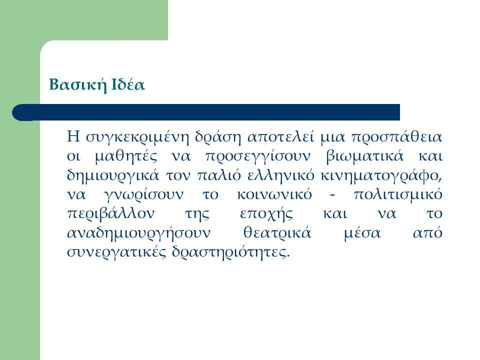 Βασική Ιδέα Η συγκεκριμένη δράση αποτελεί μια προσπάθεια οι μαθητές να προσεγγίσουν βιωματικά και δημιουργικά τον παλιό ελληνικό κινηματογράφο, να γνω