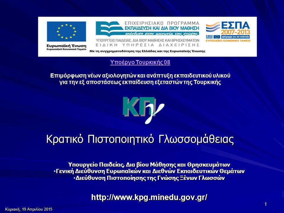 Κυριακή, 19 Απριλίου 2015Κυριακή, 19 Απριλίου 2015Κυριακή, 19 Απριλίου 2015Κυριακή, 19 Απριλίου 2015 1 Κρατικό Πιστοποιητικό Γλωσσομάθειας Υπουργείο Παιδείας, Δια βίου Μάθησης και Θρησκευμάτων  Γενική Διεύθυνση Ευρωπαϊκών και Διεθνών Εκπαιδευτικών Θεμάτων  Διεύθυνση Πιστοποίησης της Γνώσης Ξένων Γλωσσών http://www.kpg.minedu.gov.gr/ Υποέργο Τουρκικής 08 Επιμόρφωση νέων αξιολογητών και ανάπτυξη εκπαιδευτικού υλικού για την εξ αποστάσεως εκπαίδευση εξεταστών της Τουρκικής