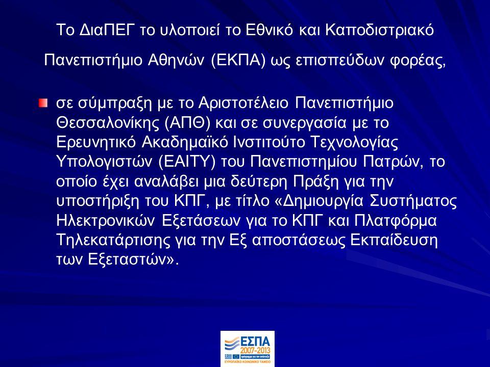 Το ΔιαΠΕΓ το υλοποιεί το Εθνικό και Καποδιστριακό Πανεπιστήμιο Αθηνών (ΕΚΠΑ) ως επισπεύδων φορέας, σε σύμπραξη με το Αριστοτέλειο Πανεπιστήμιο Θεσσαλονίκης (ΑΠΘ) και σε συνεργασία με το Ερευνητικό Ακαδημαϊκό Ινστιτούτο Τεχνολογίας Υπολογιστών (ΕΑΙΤΥ) του Πανεπιστημίου Πατρών, το οποίο έχει αναλάβει μια δεύτερη Πράξη για την υποστήριξη του ΚΠΓ, με τίτλο «Δημιουργία Συστήματος Ηλεκτρονικών Εξετάσεων για το ΚΠΓ και Πλατφόρμα Τηλεκατάρτισης για την Εξ αποστάσεως Εκπαίδευση των Εξεταστών».