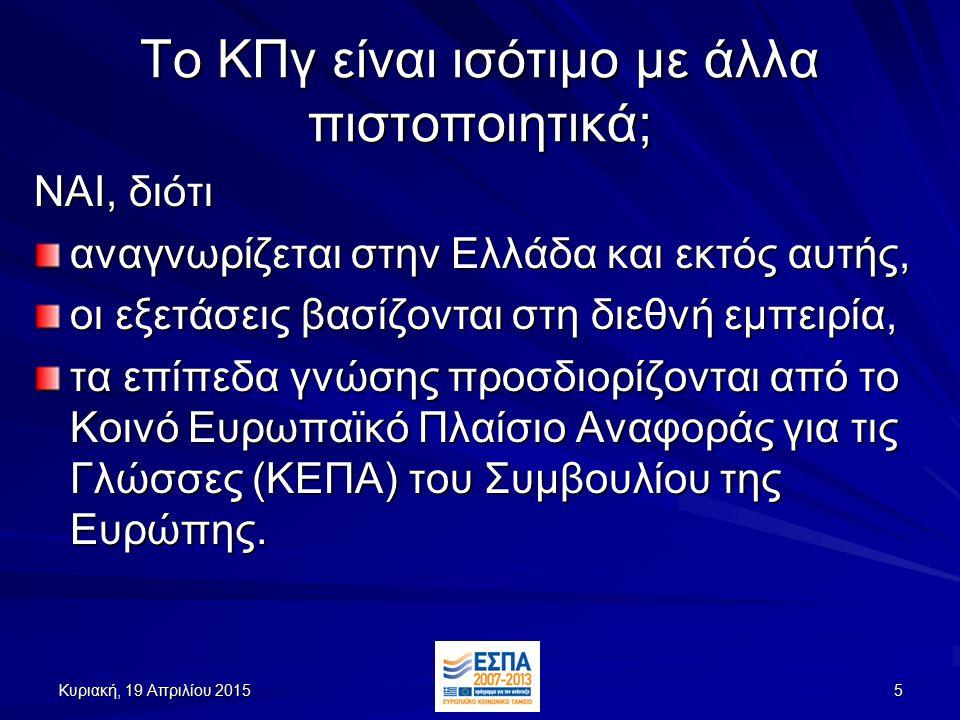Κυριακή, 19 Απριλίου 2015Κυριακή, 19 Απριλίου 2015Κυριακή, 19 Απριλίου 2015Κυριακή, 19 Απριλίου 20155 Το ΚΠγ είναι ισότιμο με άλλα πιστοποιητικά; ΝΑΙ, διότι αναγνωρίζεται στην Ελλάδα και εκτός αυτής, οι εξετάσεις βασίζονται στη διεθνή εμπειρία, τα επίπεδα γνώσης προσδιορίζονται από το Κοινό Ευρωπαϊκό Πλαίσιο Αναφοράς για τις Γλώσσες (ΚΕΠΑ) του Συμβουλίου της Ευρώπης.