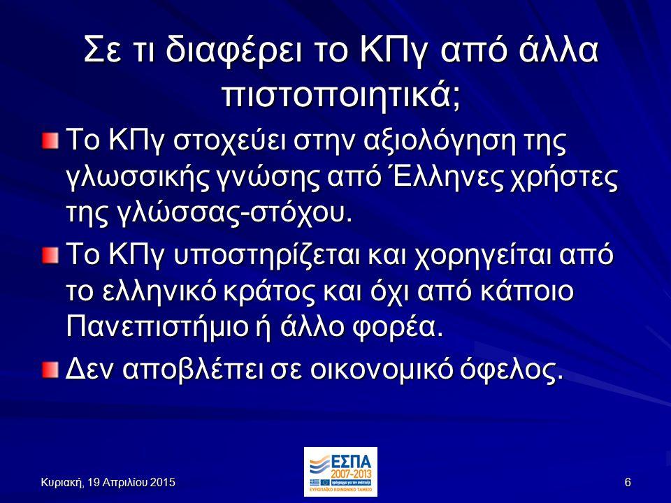 Κυριακή, 19 Απριλίου 2015Κυριακή, 19 Απριλίου 2015Κυριακή, 19 Απριλίου 2015Κυριακή, 19 Απριλίου 20156 Σε τι διαφέρει το ΚΠγ από άλλα πιστοποιητικά; Το ΚΠγ στοχεύει στην αξιολόγηση της γλωσσικής γνώσης από Έλληνες χρήστες της γλώσσας-στόχου.