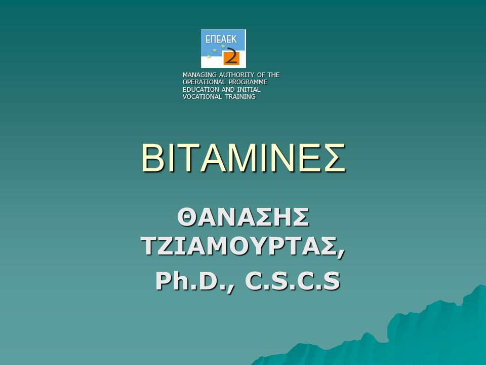 ΒΙΤΑΜΙΝΕΣ ΘΑΝΑΣΗΣ ΤΖΙΑΜΟΥΡΤΑΣ, Ph.D., C.S.C.S Ph.D., C.S.C.S MANAGING AUTHORITY OF THE OPERATIONAL PROGRAMME EDUCATION AND INITIAL VOCATIONAL TRAINING