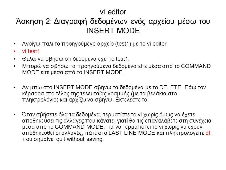 vi editor Άσκηση 2: Διαγραφή δεδομένων ενός αρχείου μέσω του INSERT MODE Ανοίγω πάλι το προηγούμενο αρχείο (test1) με το vi editor. vi test1 Θέλω να σ