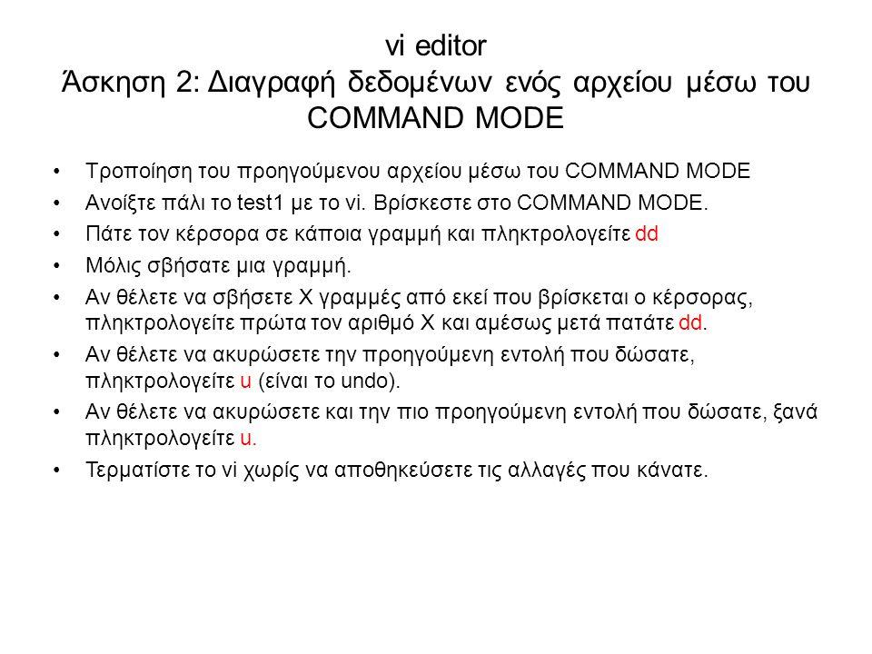 vi editor Άσκηση 2: Διαγραφή δεδομένων ενός αρχείου μέσω του COMMAND MODE Τροποίηση του προηγούμενου αρχείου μέσω του COMMAND MODE Ανοίξτε πάλι το test1 με το vi.