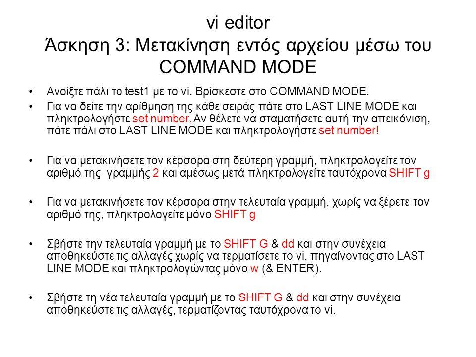 vi editor Άσκηση 3: Μετακίνηση εντός αρχείου μέσω του COMMAND MODE Ανοίξτε πάλι το test1 με το vi. Βρίσκεστε στο COMMAND MODE. Για να δείτε την αρίθμη
