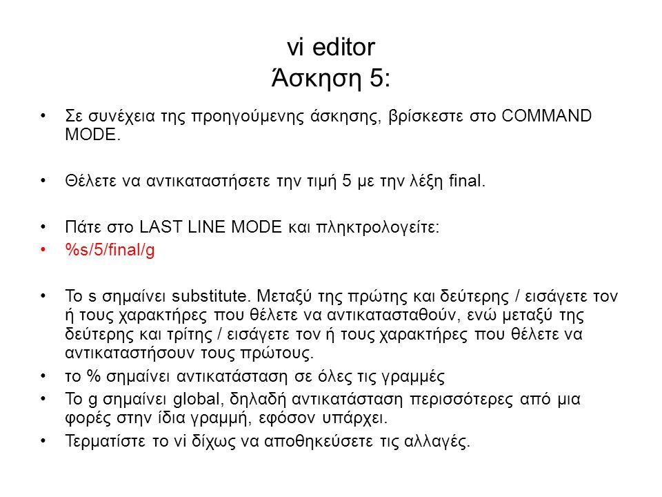 vi editor Άσκηση 5: Σε συνέχεια της προηγούμενης άσκησης, βρίσκεστε στο COMMAND MODE. Θέλετε να αντικαταστήσετε την τιμή 5 με την λέξη final. Πάτε στο