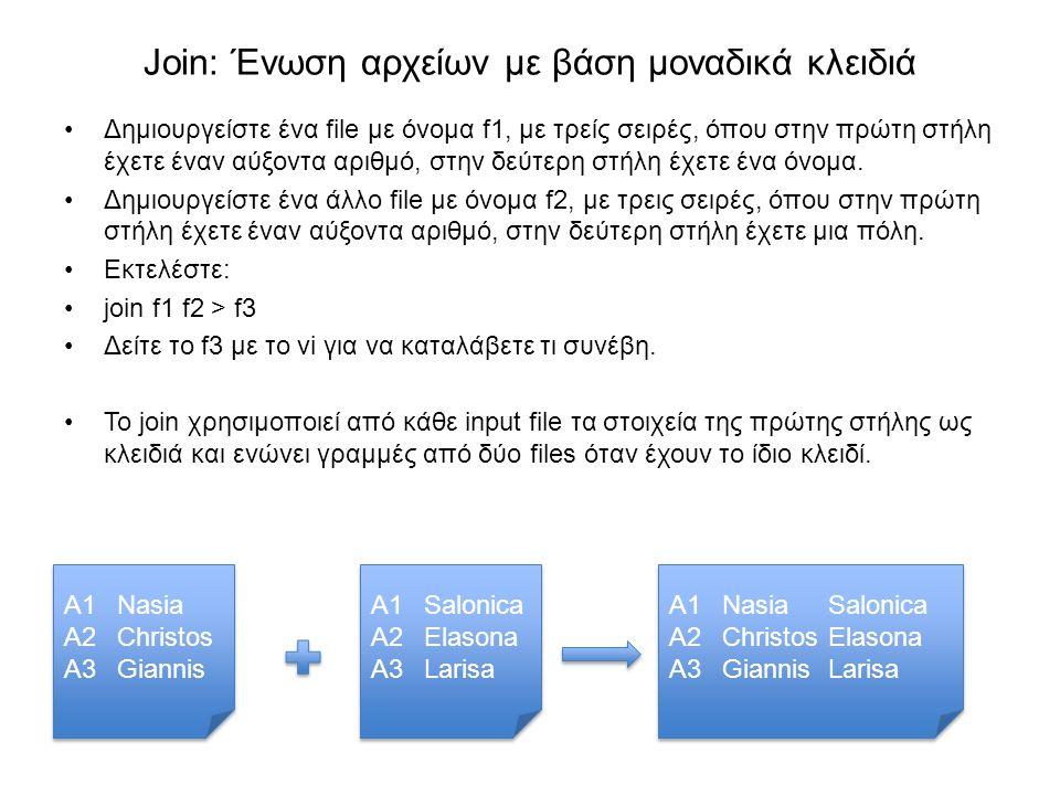 Join: Ένωση αρχείων με βάση μοναδικά κλειδιά Δημιουργείστε ένα file με όνομα f1, με τρείς σειρές, όπου στην πρώτη στήλη έχετε έναν αύξοντα αριθμό, στη