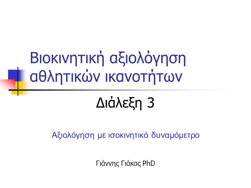 Βιοκινητική αξιολόγηση αθλητικών ικανοτήτων Διάλεξη 3 Αξιολόγηση με ισοκινητικό δυναμόμετρο Γιάννης Γιάκας PhD