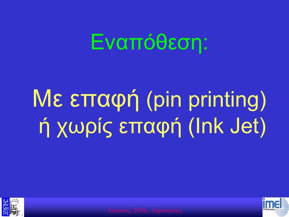 Aπρίλιος. 2008, Δημόκριτος Εναπόθεση: Με επαφή (pin printing) ή χωρίς επαφή (Ink Jet)