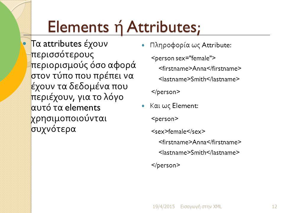 Elements ή Attributes; Τα attributes έχουν περισσότερους περιορισμούς όσο αφορά στον τύπο που πρέπει να έχουν τα δεδομένα που περιέχουν, για το λόγο αυτό τα elements χρησιμοποιούνται συχνότερα Πληροφορία ως Attribute: Anna Smith Και ως Element: female Anna Smith 19/4/2015 Εισαγωγή στην XML 12