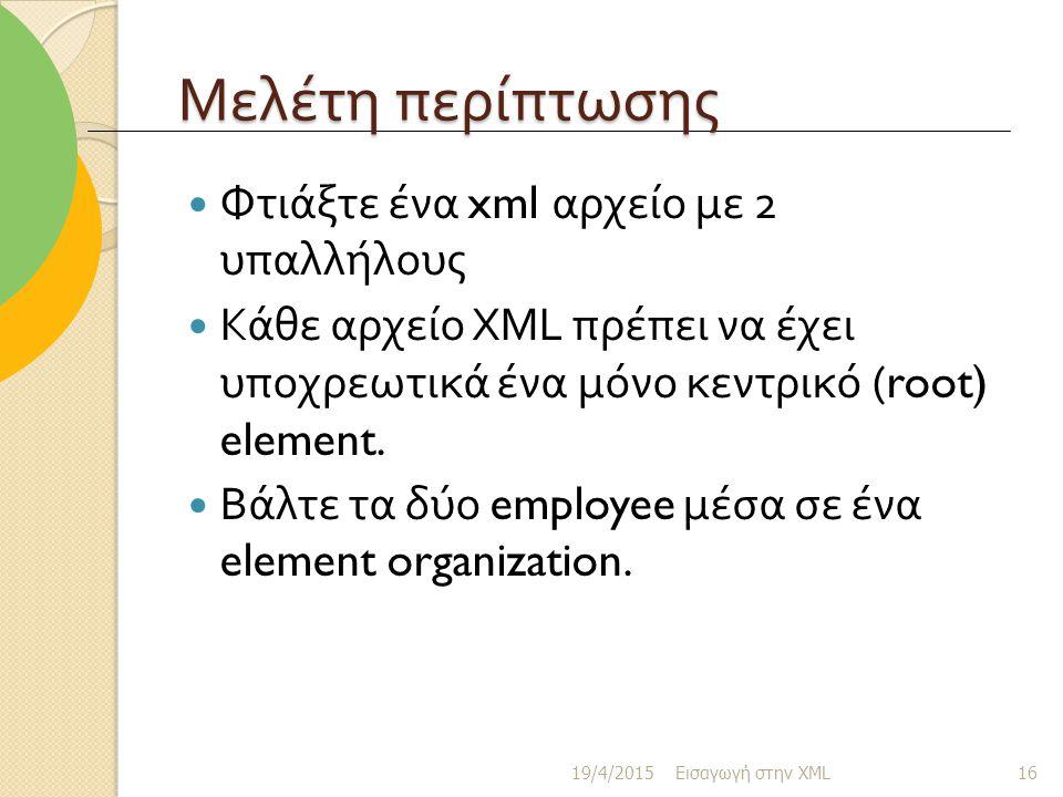 Μελέτη περίπτωσης Φτιάξτε ένα xml αρχείο με 2 υπαλλήλους Κάθε αρχείο XML πρέπει να έχει υποχρεωτικά ένα μόνο κεντρικό (root) element.