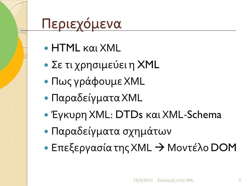 Περιεχόμενα HTML και XML Σε τι χρησιμεύει η XML Πως γράφουμε XML Παραδείγματα XML Έγκυρη XML: DTDs και XML-Schema Παραδείγματα σχημάτων Επεξεργασία της XML  Μοντέλο DOM 19/4/2015 Εισαγωγή στην XML 2