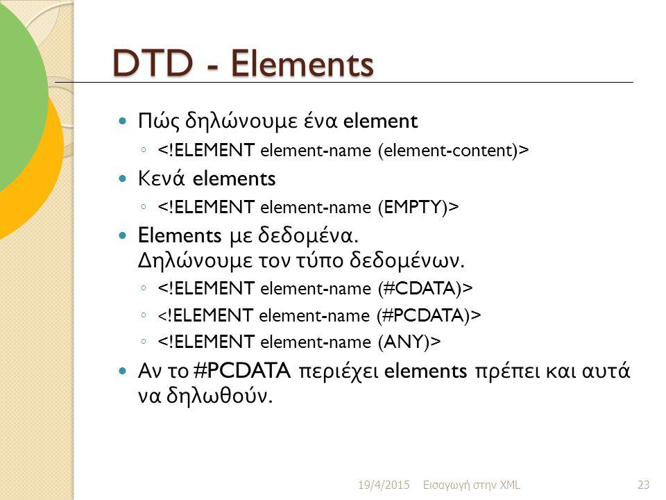 DTD - Elements Πώς δηλώνουμε ένα element ◦ Κενά elements ◦ Elements με δεδομένα.