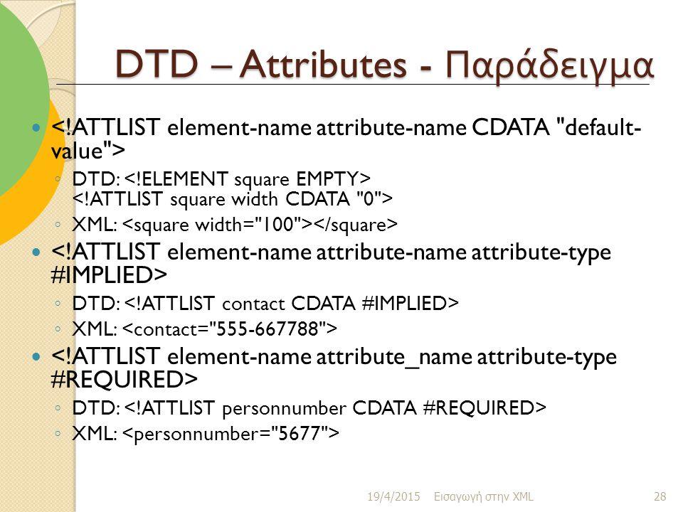 DTD – Attributes - Παράδειγμα ◦ DTD: ◦ XML: ◦ DTD: ◦ XML: ◦ DTD: ◦ XML: 19/4/2015 Εισαγωγή στην XML 28