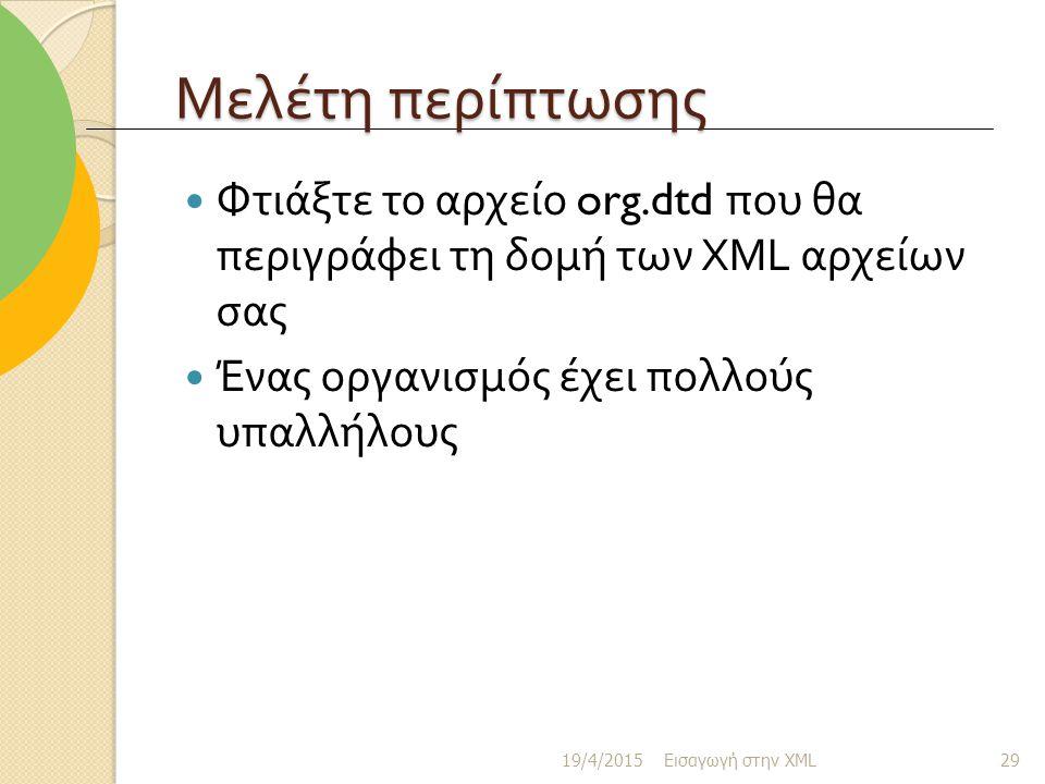 Μελέτη περίπτωσης Φτιάξτε το αρχείο org.dtd που θα περιγράφει τη δομή των XML αρχείων σας Ένας οργανισμός έχει πολλούς υπαλλήλους 19/4/2015 Εισαγωγή στην XML 29