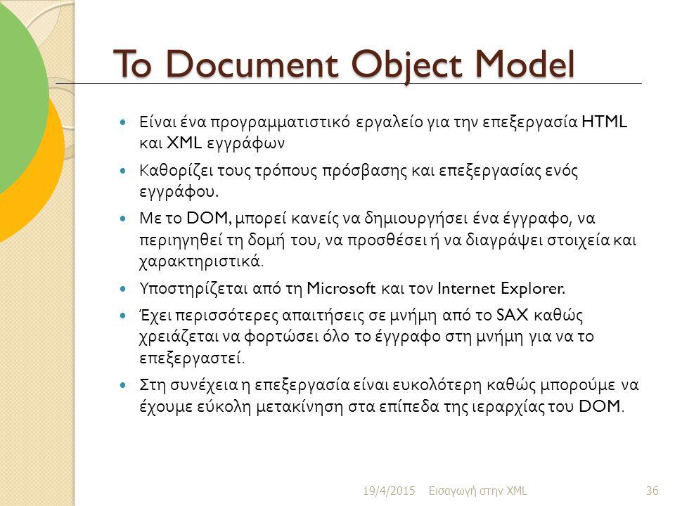 To Document Object Model Είναι ένα προγραμματιστικό εργαλείο για την επεξεργασία HTML και XML εγγράφων Καθορίζει τους τρόπους πρόσβασης και επεξεργασίας ενός εγγράφου.