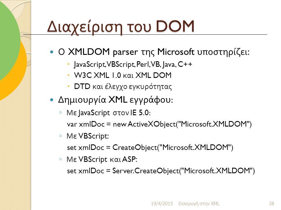 Διαχείριση του DOM Ο XMLDOM parser της Microsoft υποστηρίζει :  JavaScript, VBScript, Perl, VB, Java, C++  W3C XML 1.0 και XML DOM  DTD και έλεγχο εγκυρότητας Δημιουργία XML εγγράφου : ◦ Με JavaScript στον IE 5.0: var xmlDoc = new ActiveXObject( Microsoft.XMLDOM ) ◦ Με VBScript: set xmlDoc = CreateObject( Microsoft.XMLDOM ) ◦ Με VBScript και ASP: set xmlDoc = Server.CreateObject( Microsoft.XMLDOM ) 19/4/2015 Εισαγωγή στην XML 38