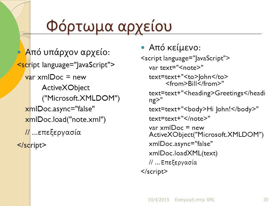 Φόρτωμα αρχείου Από υπάρχον αρχείο : var xmlDoc = new ActiveXObject ( Microsoft.XMLDOM ) xmlDoc.async= false xmlDoc.load( note.xml ) //...