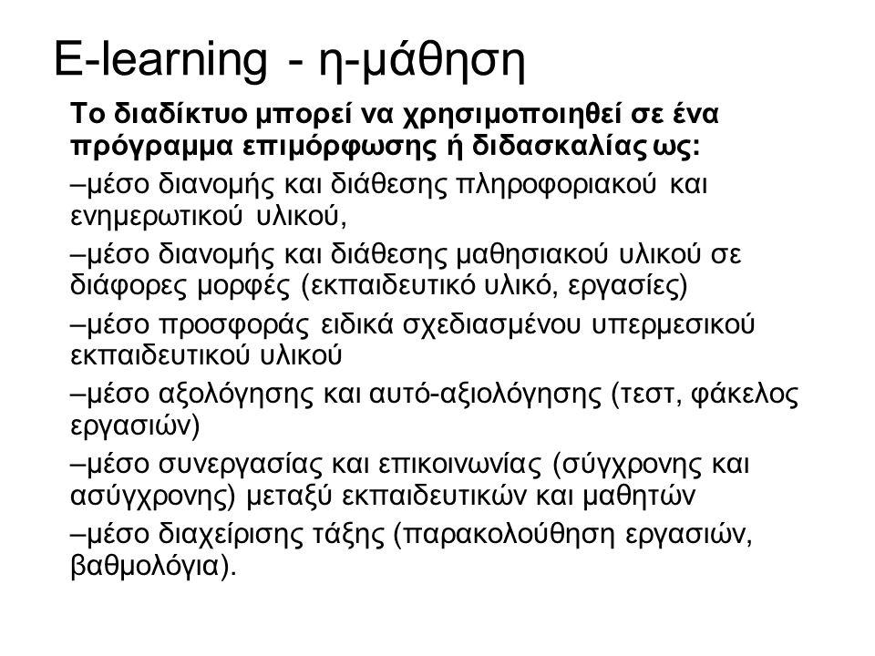 E-learning - η-μάθηση Το διαδίκτυο μπορεί να χρησιμοποιηθεί σε ένα πρόγραμμα επιμόρφωσης ή διδασκαλίας ως: –μέσο διανομής και διάθεσης πληροφοριακού και ενημερωτικού υλικού, –μέσο διανομής και διάθεσης μαθησιακού υλικού σε διάφορες μορφές (εκπαιδευτικό υλικό, εργασίες) –μέσο προσφοράς ειδικά σχεδιασμένου υπερμεσικού εκπαιδευτικού υλικού –μέσο αξολόγησης και αυτό-αξιολόγησης (τεστ, φάκελος εργασιών) –μέσο συνεργασίας και επικοινωνίας (σύγχρονης και ασύγχρονης) μεταξύ εκπαιδευτικών και μαθητών –μέσο διαχείρισης τάξης (παρακολούθηση εργασιών, βαθμολόγια).