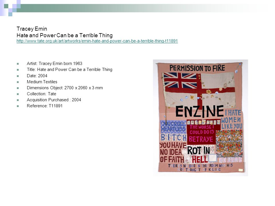Tracey Emin Hate and Power Can be a Terrible Thing http://www.tate.org.uk/art/artworks/emin-hate-and-power-can-be-a-terrible-thing-t11891 http://www.tate.org.uk/art/artworks/emin-hate-and-power-can-be-a-terrible-thing-t11891 Artist: Tracey Emin born 1963 Title: Hate and Power Can be a Terrible Thing Date: 2004 Medium Textiles Dimensions Object: 2700 x 2060 x 3 mm Collection: Tate Acquisition Purchased : 2004 Reference: T11891
