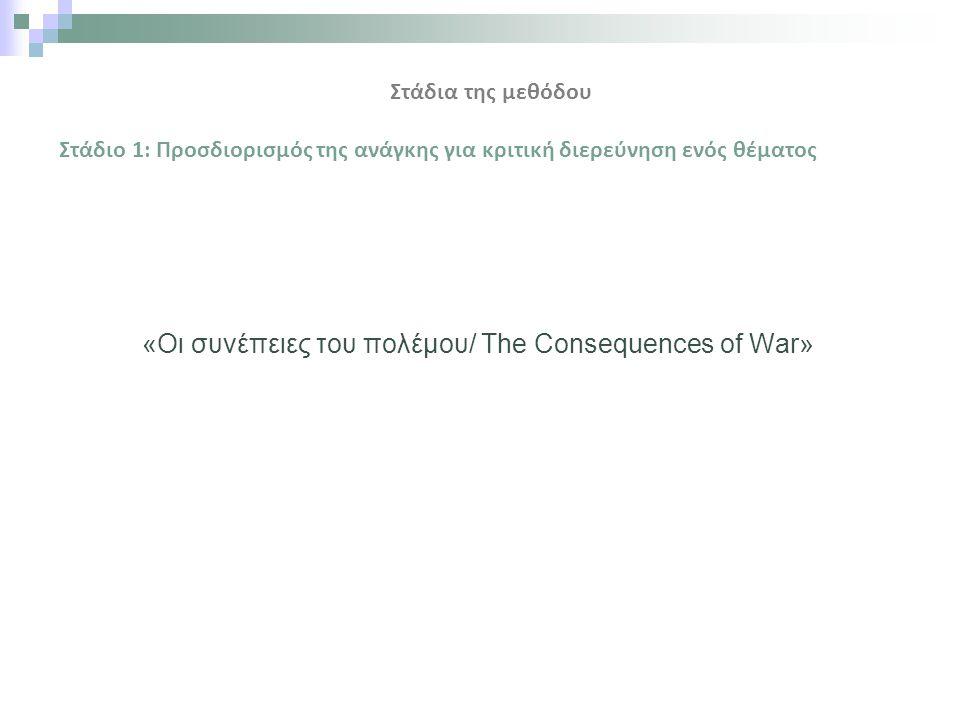 «Οι συνέπειες του πολέμου/ The Consequences of War» Στάδια της μεθόδου Στάδιο 1: Προσδιορισμός της ανάγκης για κριτική διερεύνηση ενός θέματος