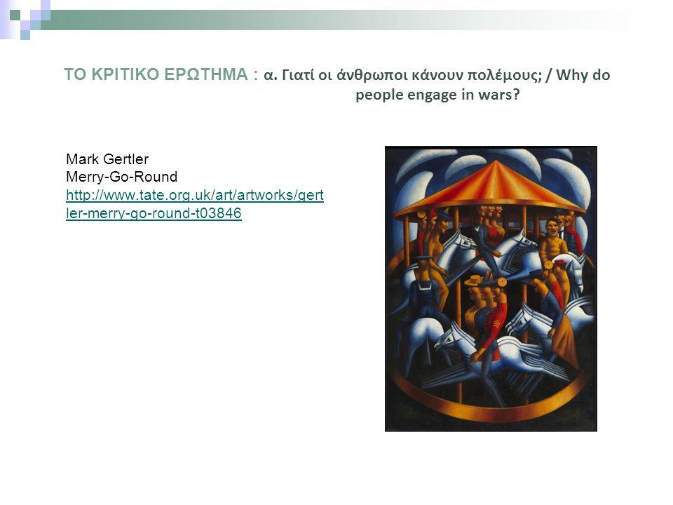 ΤΟ ΚΡΙΤΙΚΟ ΕΡΩΤΗΜΑ : α. Γιατί οι άνθρωποι κάνουν πολέμους; / Why do people engage in wars? Mark Gertler Merry-Go-Round http://www.tate.org.uk/art/artw