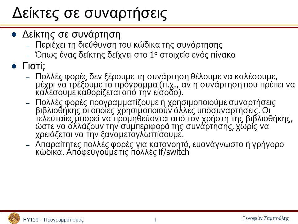 ΗΥ 150 – Προγραμματισμός Ξενοφών Ζαμπούλης 2 Δείκτες σε συναρτήσεις Οι δείκτες σε συναρτήσεις – Τα π ερνάμε σαν ορίσματα σε συναρτήσεις – Α π οθηκεύονται σε π ίνακες – Εκχωρούνται σε άλλους δείκτες – Διαφορά 1 α π ό τους υ π όλοι π ους δείκτες : «π ρόσβαση » στα π εριεχόμενά τους : *functionPtr (*functionPtr)(argument1, argument2) Σε αυτήν την π ερί π τωση καλείται η συνάρτηση της ο π οίας η διεύθυνση είναι α π οθηκευμένη στον δείκτη – Διαφορά 2 α π ό τους υ π όλοι π ους δείκτες : ανάθεση διεύθυνσης μιας συνάρτησης και όχι μεταβλητής functionPtr = &afunction;