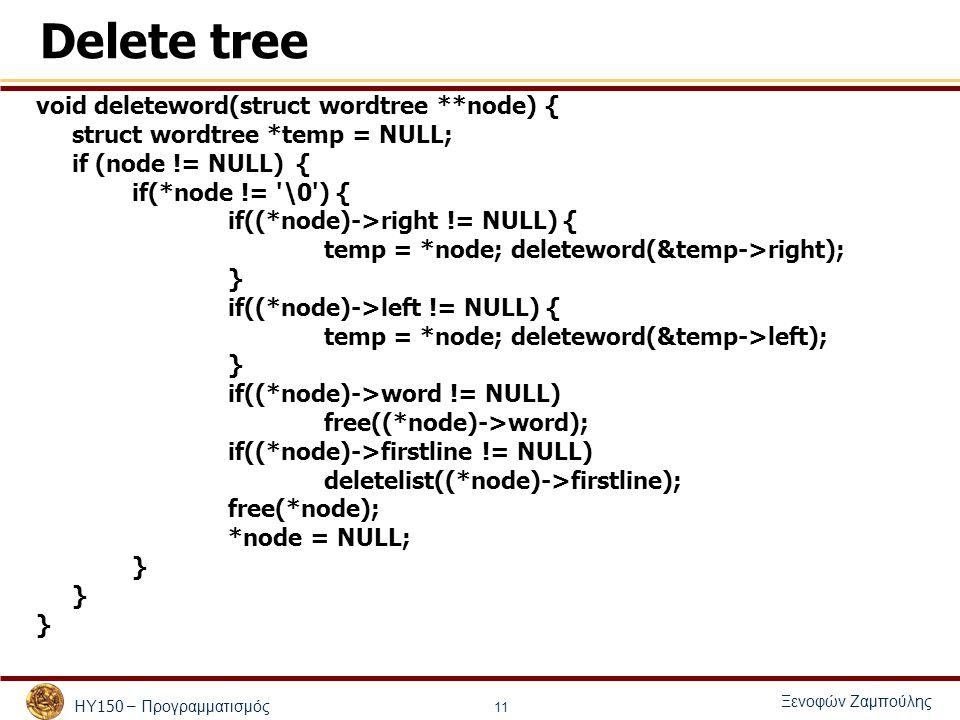 ΗΥ 150 – Προγραμματισμός Ξενοφών Ζαμπούλης 11 Delete tree void deleteword(struct wordtree **node) { struct wordtree *temp = NULL; if (node != NULL) { if(*node != \0 ) { if((*node)->right != NULL) { temp = *node; deleteword(&temp->right); } if((*node)->left != NULL) { temp = *node; deleteword(&temp->left); } if((*node)->word != NULL) free((*node)->word); if((*node)->firstline != NULL) deletelist((*node)->firstline); free(*node); *node = NULL; }