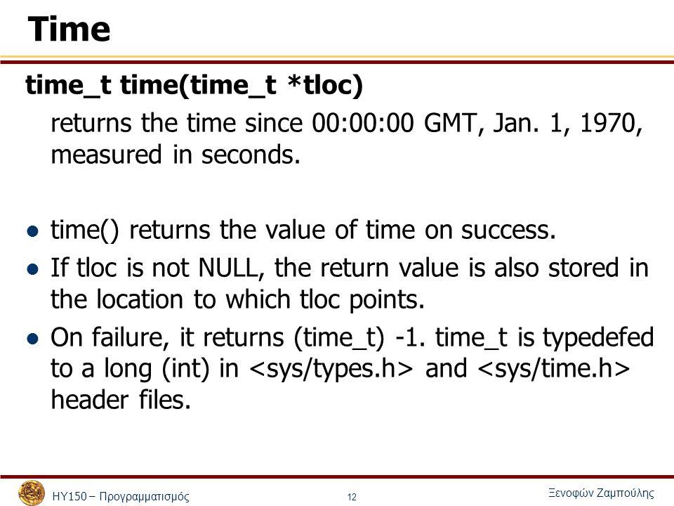 ΗΥ 150 – Προγραμματισμός Ξενοφών Ζαμπούλης 12 Time time_t time(time_t *tloc) returns the time since 00:00:00 GMT, Jan.