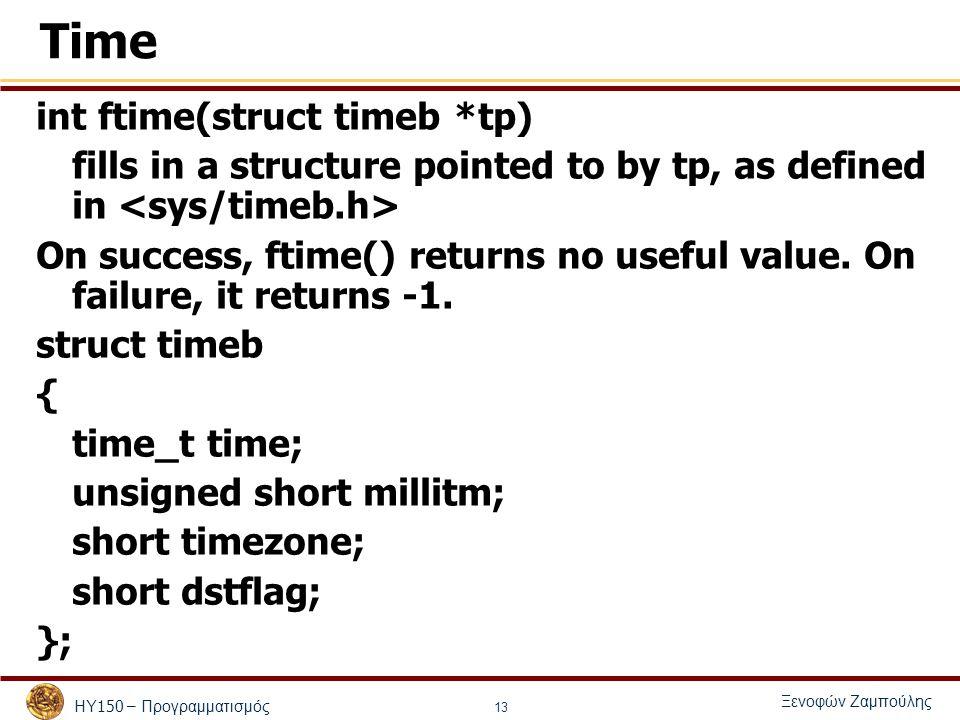 ΗΥ 150 – Προγραμματισμός Ξενοφών Ζαμπούλης 13 Time int ftime(struct timeb *tp) fills in a structure pointed to by tp, as defined in On success, ftime() returns no useful value.