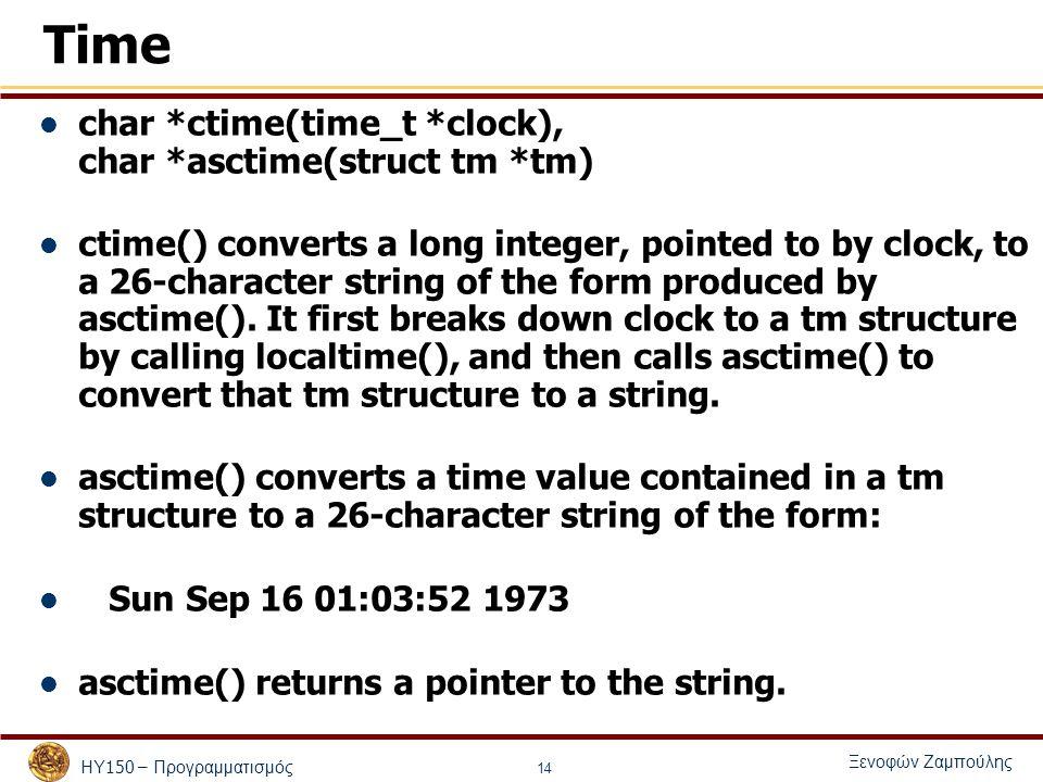 ΗΥ 150 – Προγραμματισμός Ξενοφών Ζαμπούλης 14 Time char *ctime(time_t *clock), char *asctime(struct tm *tm) ctime() converts a long integer, pointed to by clock, to a 26-character string of the form produced by asctime().