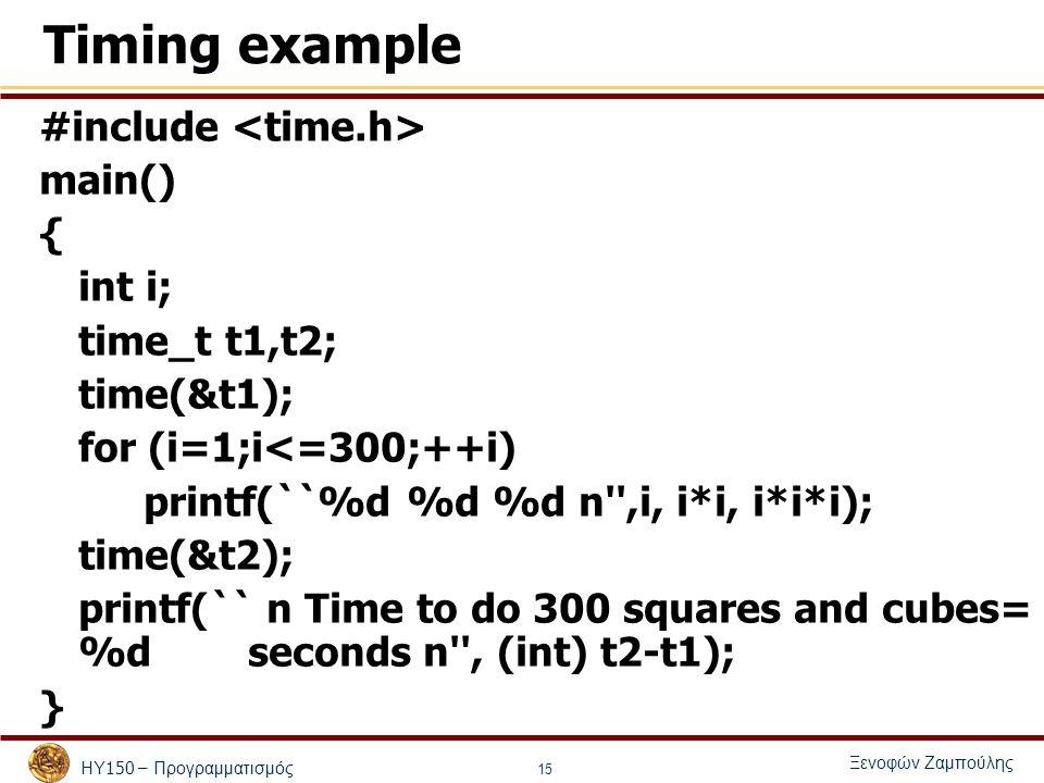 ΗΥ 150 – Προγραμματισμός Ξενοφών Ζαμπούλης 15 Timing example #include main() { int i; time_t t1,t2; time(&t1); for (i=1;i<=300;++i) printf(``%d %d %d n ,i, i*i, i*i*i); time(&t2); printf(`` n Time to do 300 squares and cubes= %d seconds n , (int) t2-t1); }