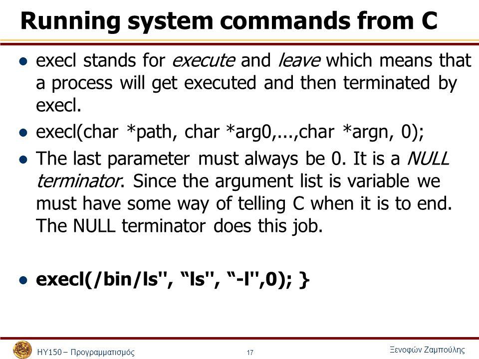 ΗΥ 150 – Προγραμματισμός Ξενοφών Ζαμπούλης 17 Running system commands from C execl stands for execute and leave which means that a process will get executed and then terminated by execl.