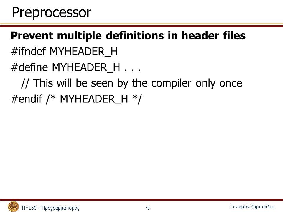 ΗΥ 150 – Προγραμματισμός Ξενοφών Ζαμπούλης 19 Preprocessor Prevent multiple definitions in header files #ifndef MYHEADER_H #define MYHEADER_H...