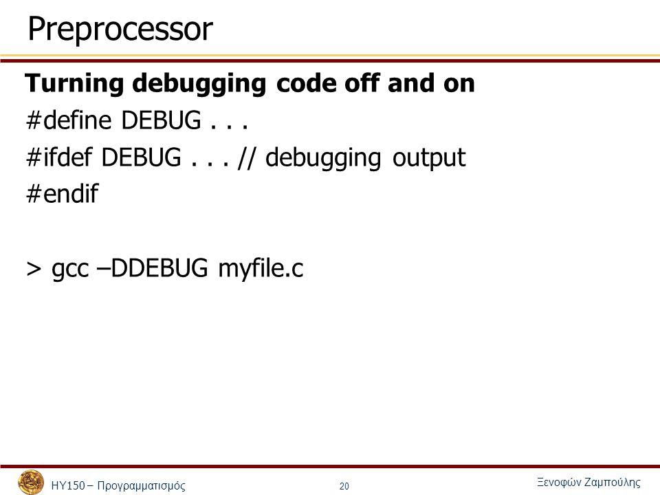 ΗΥ 150 – Προγραμματισμός Ξενοφών Ζαμπούλης 20 Preprocessor Turning debugging code off and on #define DEBUG...