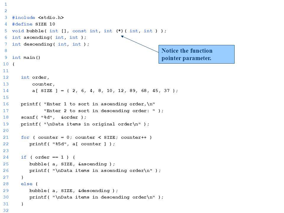 ΗΥ 150 – Προγραμματισμός Ξενοφών Ζαμπούλης 1 2 3#include 4#define SIZE 10 5void bubble( int [], const int, int (*)( int, int ) ); 6int ascending( int, int ); 7int descending( int, int ); 8 9int main() 10{ 11 12 int order, 13 counter, 14 a[ SIZE ] = { 2, 6, 4, 8, 10, 12, 89, 68, 45, 37 }; 15 16 printf( Enter 1 to sort in ascending order,\n 17 Enter 2 to sort in descending order: ); 18 scanf( %d , &order ); 19 printf( \nData items in original order\n ); 20 21 for ( counter = 0; counter < SIZE; counter++ ) 22 printf( %5d , a[ counter ] ); 23 24 if ( order == 1 ) { 25 bubble( a, SIZE, &ascending ); 26 printf( \nData items in ascending order\n ); 27 } 28 else { 29 bubble( a, SIZE, &descending ); 30 printf( \nData items in descending order\n ); 31 } 32 Notice the function pointer parameter.