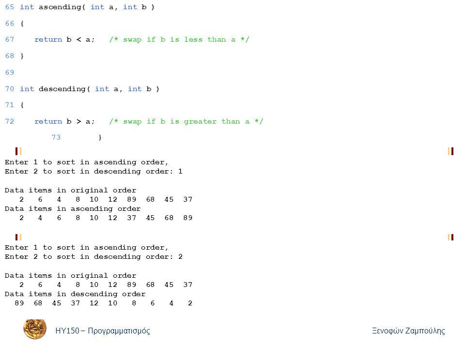 ΗΥ 150 – Προγραμματισμός Ξενοφών Ζαμπούλης 65int ascending( int a, int b ) 66{ 67 return b < a; /* swap if b is less than a */ 68} 69 70int descending( int a, int b ) 71{ 72 return b > a; /* swap if b is greater than a */ 73} Enter 1 to sort in ascending order, Enter 2 to sort in descending order: 1 Data items in original order 2 6 4 8 10 12 89 68 45 37 Data items in ascending order 2 4 6 8 10 12 37 45 68 89 Enter 1 to sort in ascending order, Enter 2 to sort in descending order: 2 Data items in original order 2 6 4 8 10 12 89 68 45 37 Data items in descending order 89 68 45 37 12 10 8 6 4 2 73}
